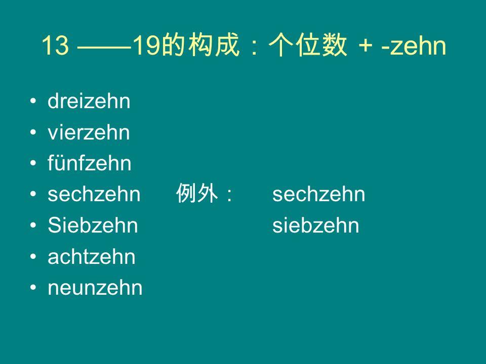 13 ——19的构成:个位数 + -zehn dreizehn vierzehn fünfzehn