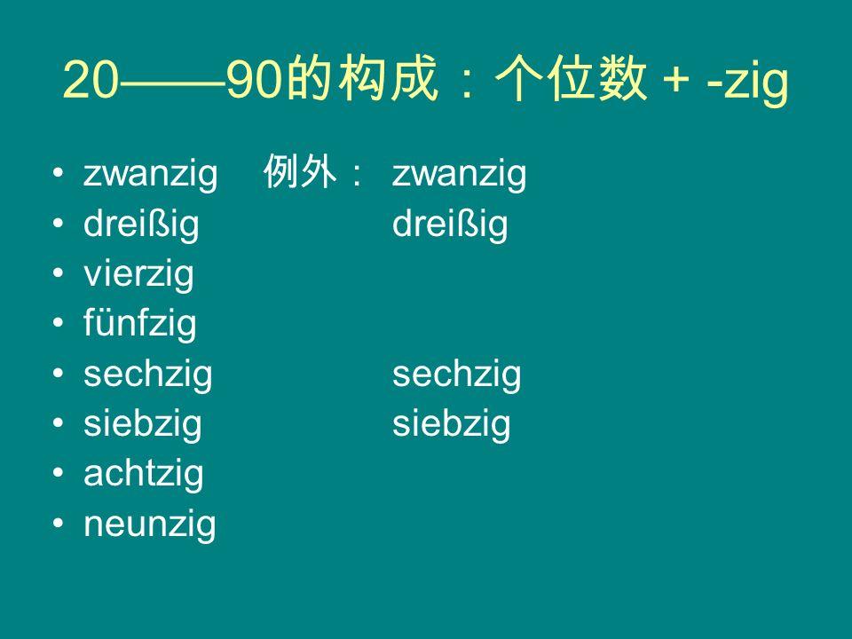 20——90的构成:个位数 + -zig zwanzig 例外: zwanzig dreißig dreißig vierzig