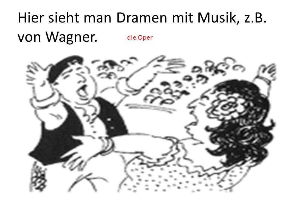 Hier sieht man Dramen mit Musik, z.B. von Wagner.