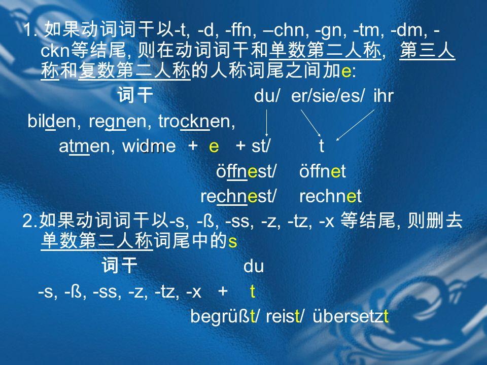 1. 如果动词词干以-t, -d, -ffn, –chn, -gn, -tm, -dm, -ckn等结尾, 则在动词词干和单数第二人称, 第三人称和复数第二人称的人称词尾之间加e: