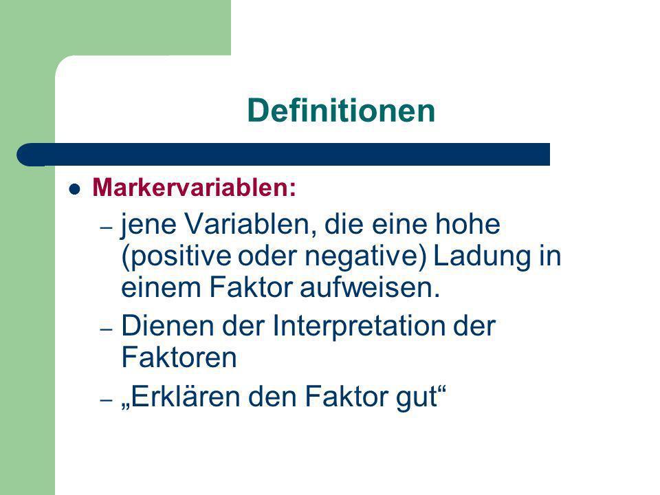 Definitionen Markervariablen: jene Variablen, die eine hohe (positive oder negative) Ladung in einem Faktor aufweisen.