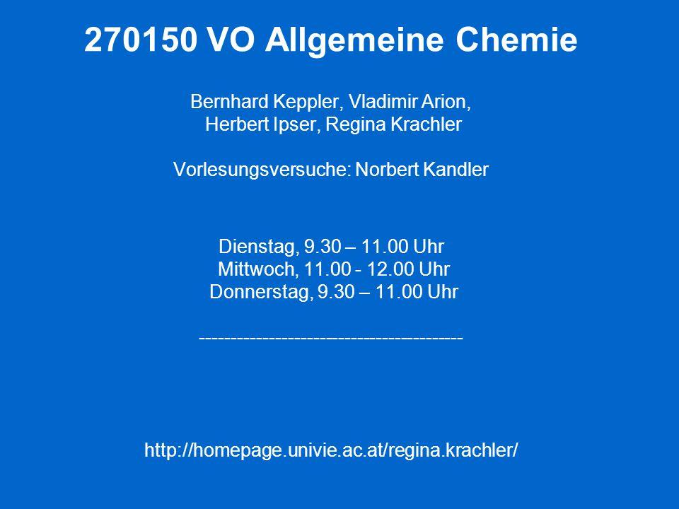 270150 VO Allgemeine Chemie Bernhard Keppler, Vladimir Arion, Herbert Ipser, Regina Krachler Vorlesungsversuche: Norbert Kandler Dienstag, 9.30 – 11.00 Uhr Mittwoch, 11.00 - 12.00 Uhr Donnerstag, 9.30 – 11.00 Uhr ------------------------------------------ http://homepage.univie.ac.at/regina.krachler/