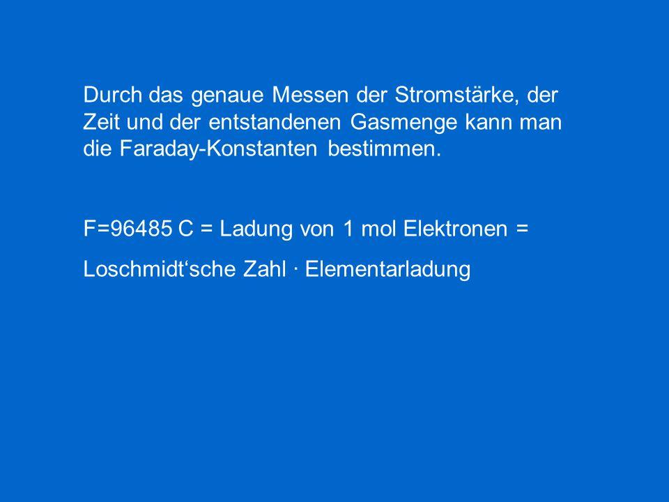 Durch das genaue Messen der Stromstärke, der Zeit und der entstandenen Gasmenge kann man die Faraday-Konstanten bestimmen.