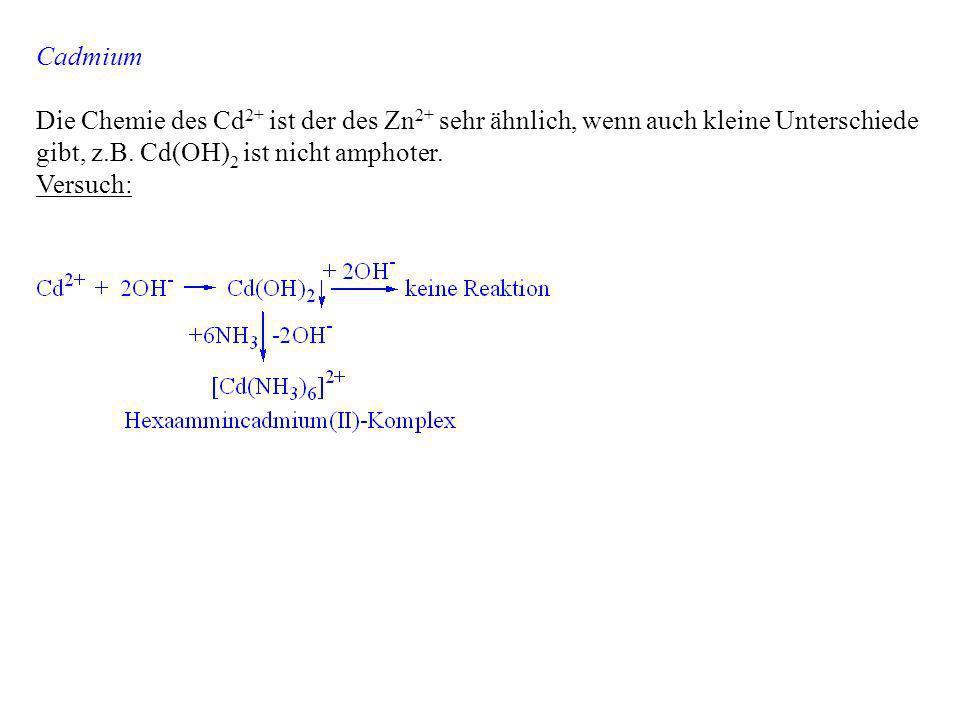 Cadmium Die Chemie des Cd2+ ist der des Zn2+ sehr ähnlich, wenn auch kleine Unterschiede gibt, z.B. Cd(OH)2 ist nicht amphoter.