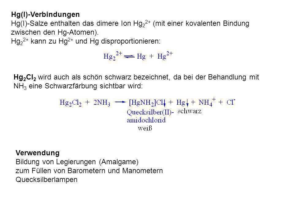 Hg(I)-Verbindungen Hg(I)-Salze enthalten das dimere Ion Hg22+ (mit einer kovalenten Bindung zwischen den Hg-Atomen).