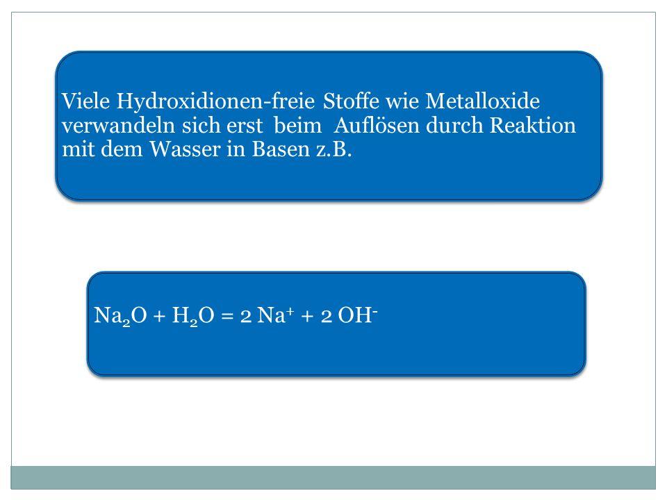 Viele Hydroxidionen-freie Stoffe wie Metalloxide verwandeln sich erst beim Auflösen durch Reaktion mit dem Wasser in Basen z.B.