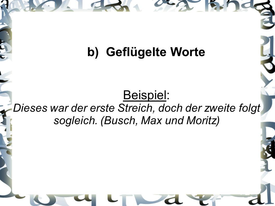 b) Geflügelte Worte Beispiel: Dieses war der erste Streich, doch der zweite folgt sogleich.