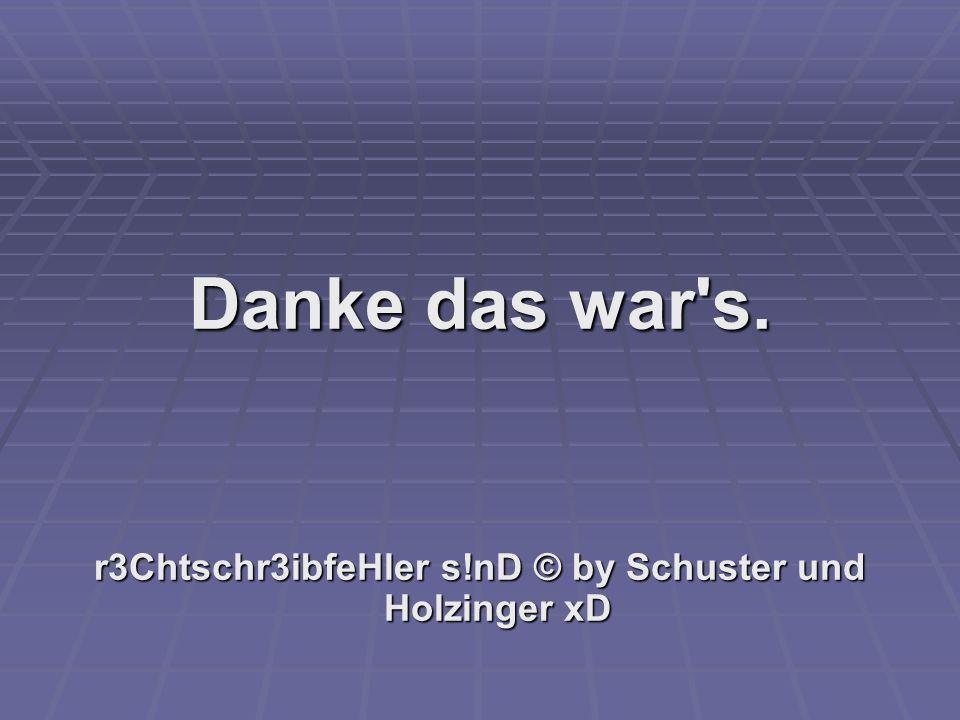 r3Chtschr3ibfeHler s!nD © by Schuster und Holzinger xD