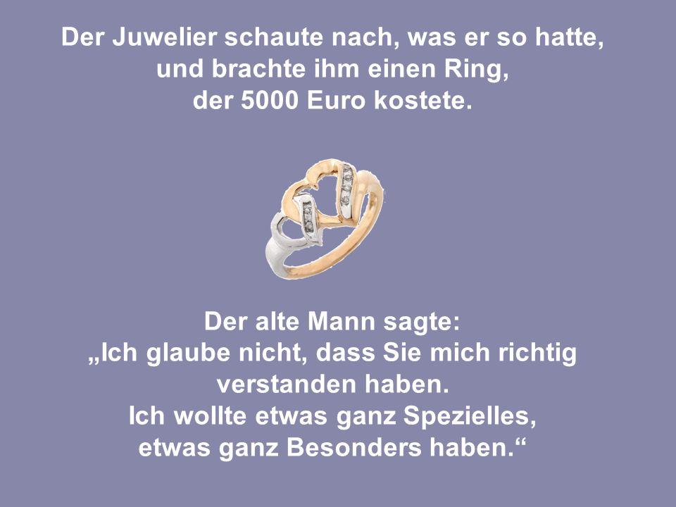 Der Juwelier schaute nach, was er so hatte, und brachte ihm einen Ring, der 5000 Euro kostete.