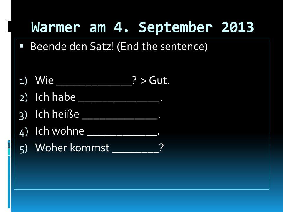 Warmer am 4. September 2013 Beende den Satz! (End the sentence)