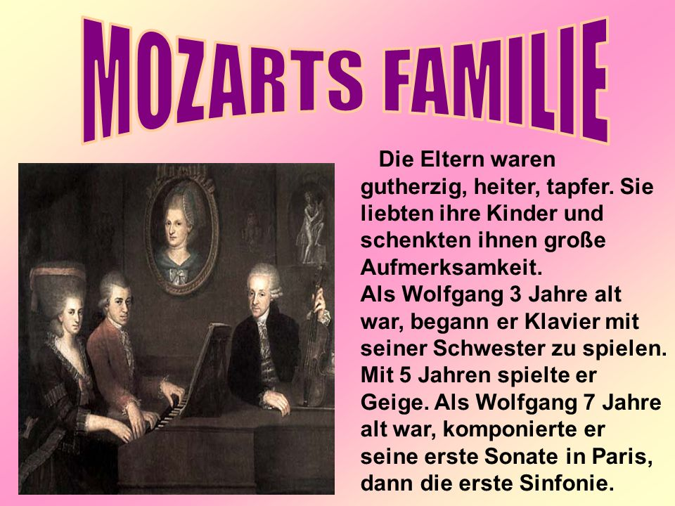MOZARTS FAMILIE Die Eltern waren gutherzig, heiter, tapfer. Sie liebten ihre Kinder und schenkten ihnen große Aufmerksamkeit.
