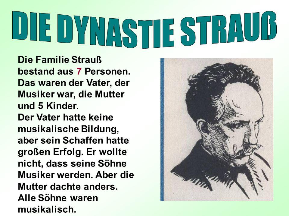 DIE DYNASTIE STRAUß Die Familie Strauß bestand aus 7 Personen. Das waren der Vater, der Musiker war, die Mutter und 5 Kinder.