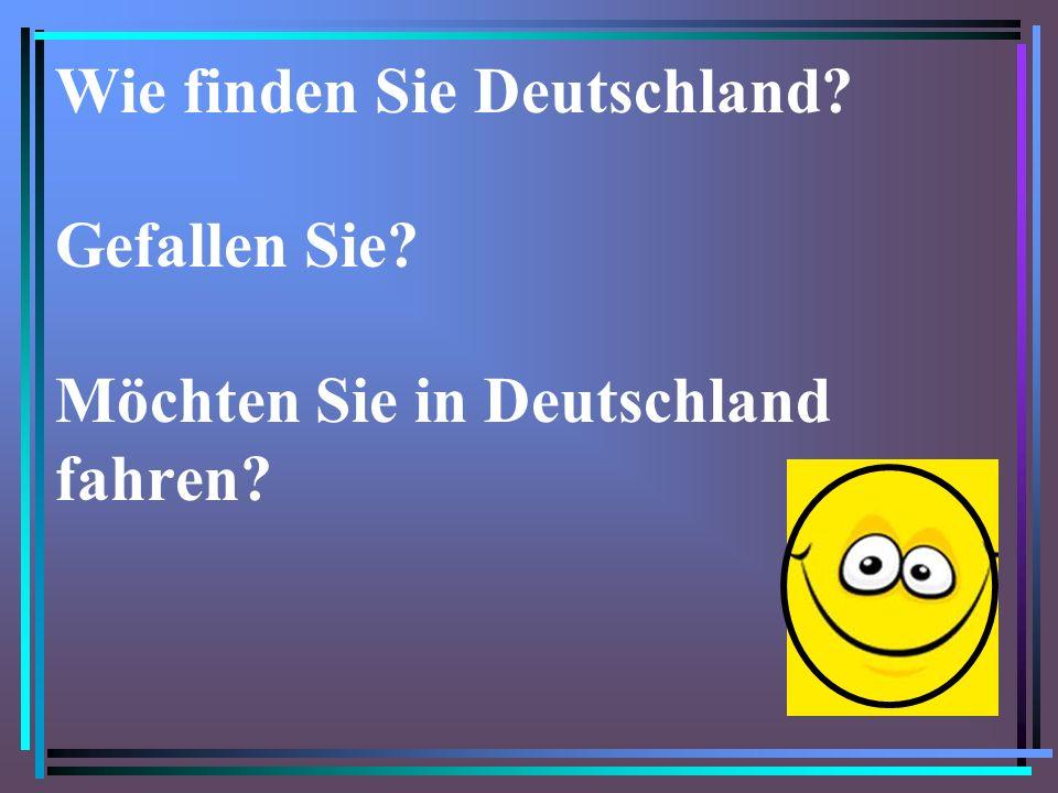 Wie finden Sie Deutschland. Gefallen Sie