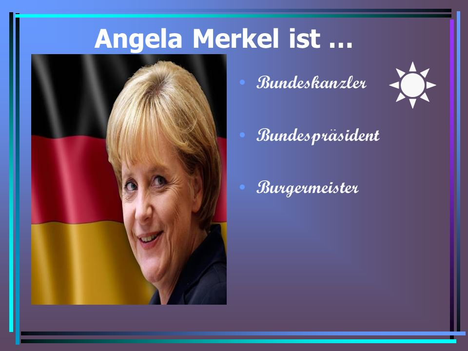 Angela Merkel ist … Bundeskanzler Bundesprasident Burgermeister