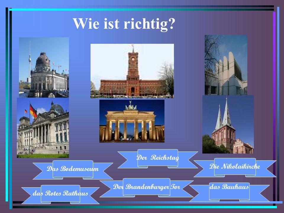 Wie ist richtig Der Reichstag Die Nikolaikirche Das Bodemuseum