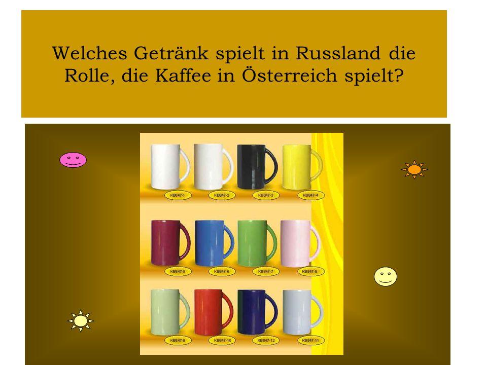 Welches Getränk spielt in Russland die Rolle, die Kaffee in Österreich spielt