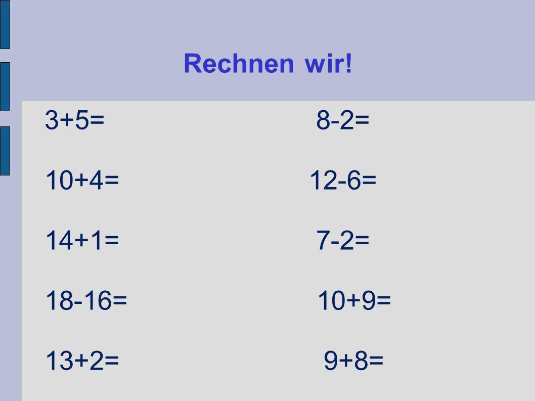 Rechnen wir! 3+5= 8-2= 10+4= 12-6= 14+1= 7-2=