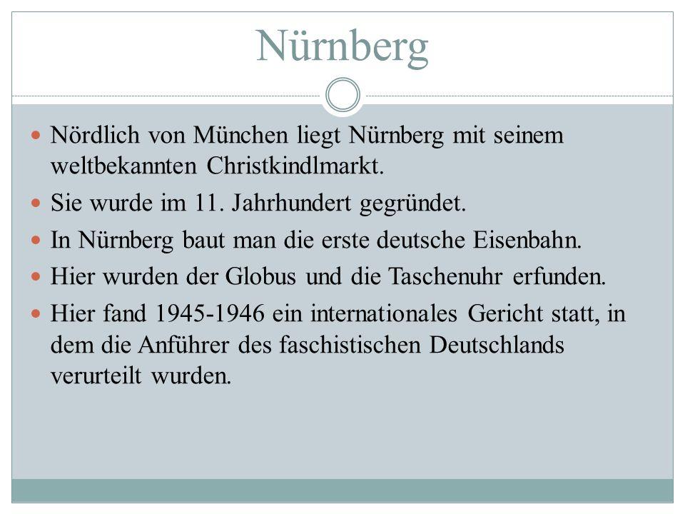 Nürnberg Nördlich von München liegt Nürnberg mit seinem weltbekannten Christkindlmarkt. Sie wurde im 11. Jahrhundert gegründet.