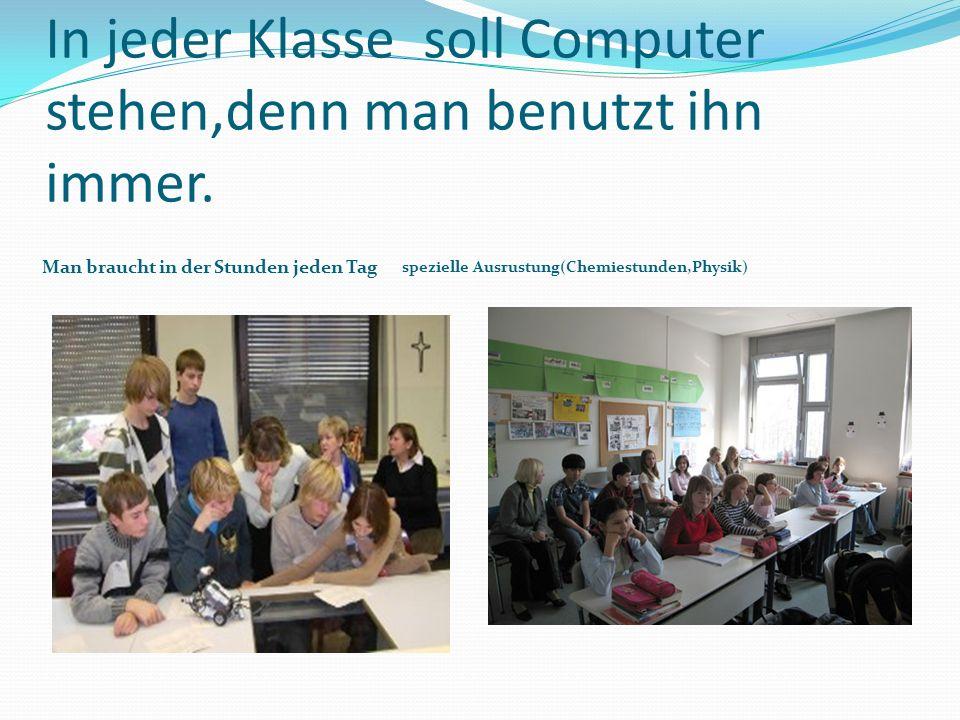 In jeder Klasse soll Computer stehen,denn man benutzt ihn immer.