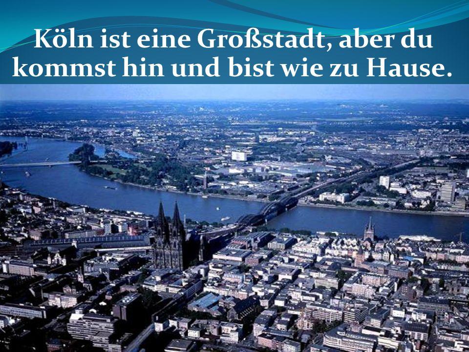 Köln ist eine Großstadt, aber du kommst hin und bist wie zu Hause.