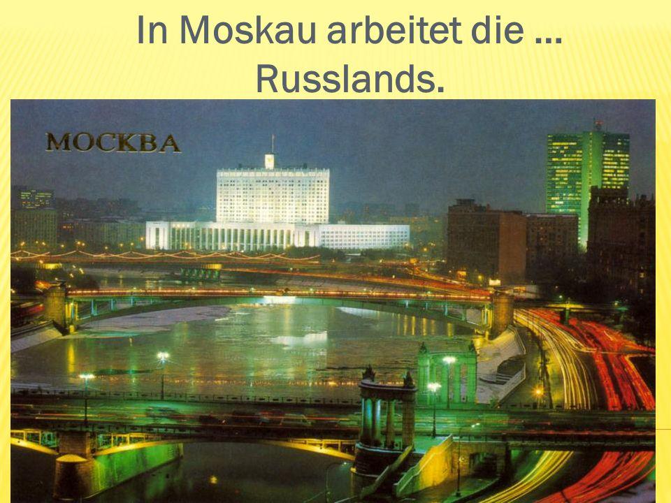 In Moskau arbeitet die … Russlands.