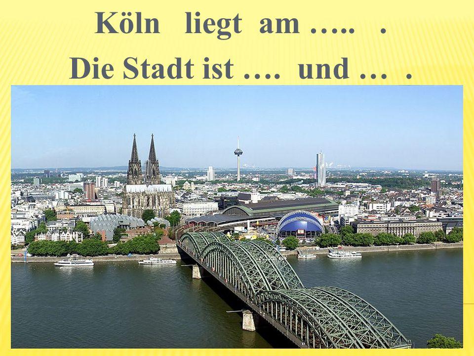 Köln liegt am ….. . Die Stadt ist …. und … .