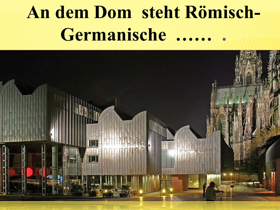 An dem Dom steht Römisch-Germanische …… .