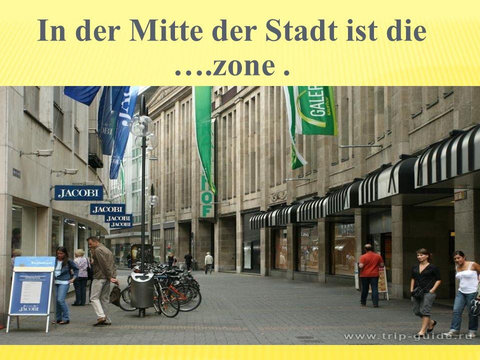 In der Mitte der Stadt ist die ….zone .