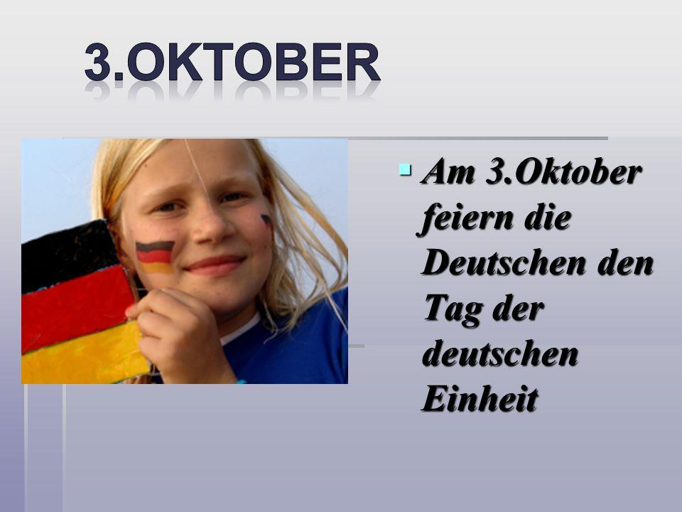3.OKTOBER Am 3.Oktober feiern die Deutschen den Tag der deutschen Einheit