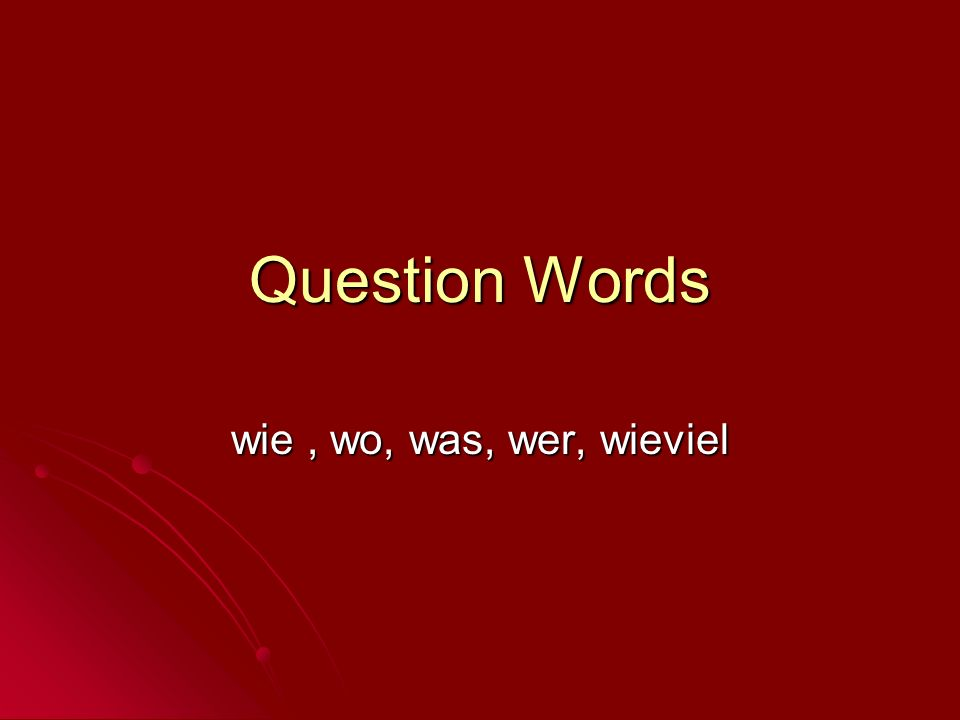 Question Words wie , wo, was, wer, wieviel
