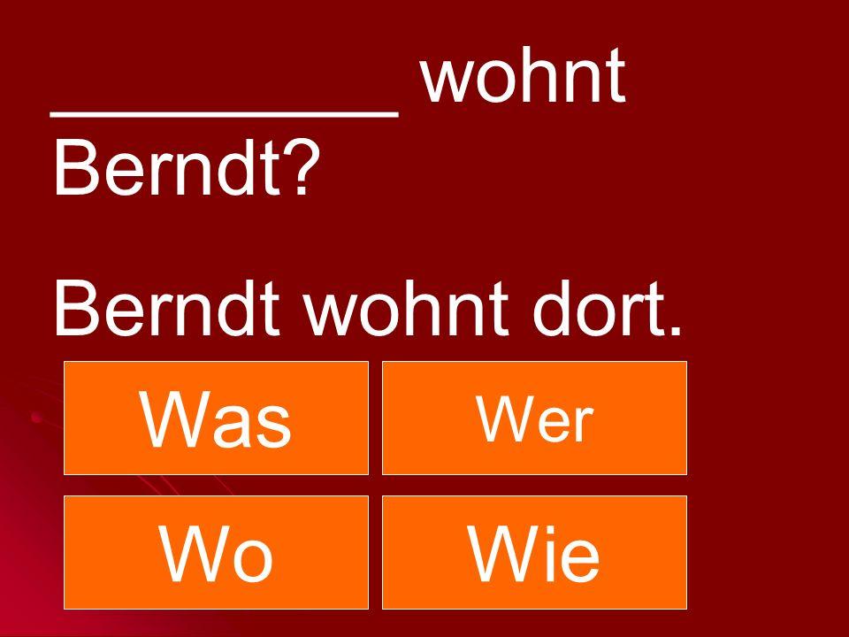 ________ wohnt Berndt Berndt wohnt dort. Was Wer Wo Wie