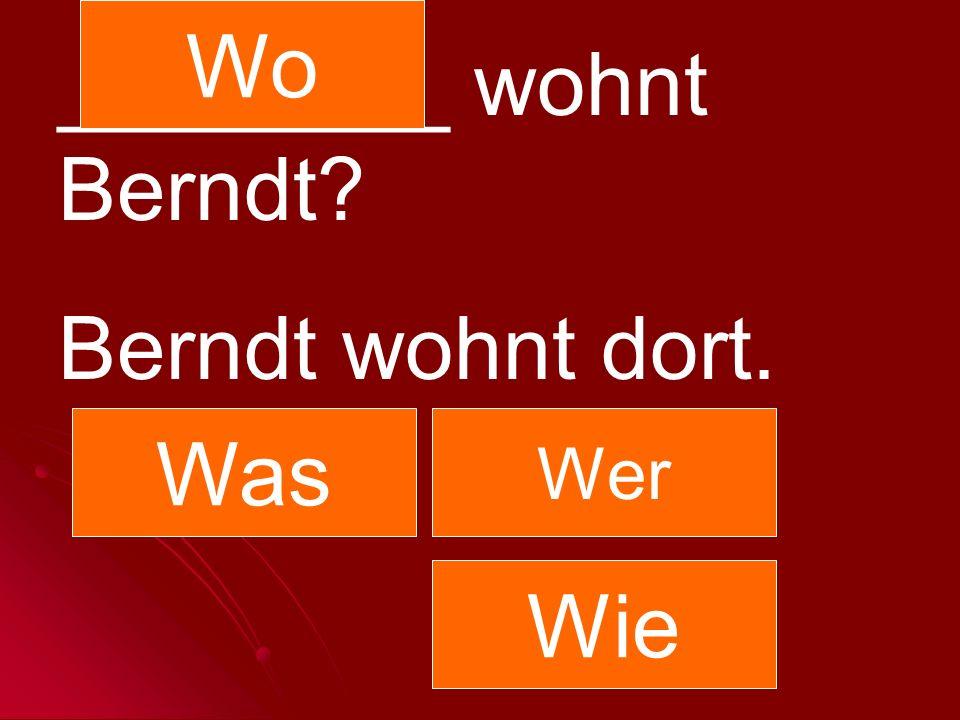 Wo ________ wohnt Berndt Berndt wohnt dort. Was Wer Wie