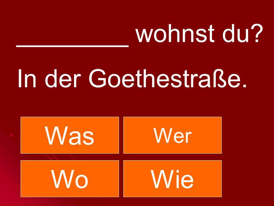 ________ wohnst du In der Goethestraße. Was Wer Wo Wie