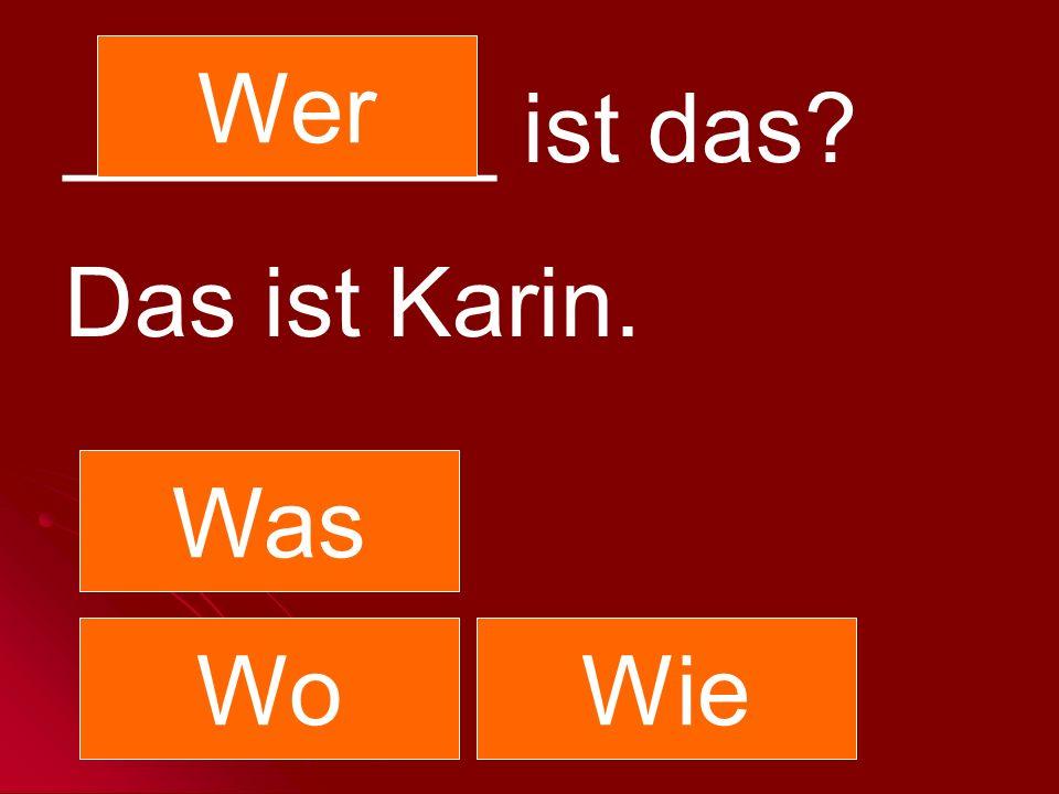 Wer ________ ist das Das ist Karin. Was Wo Wie
