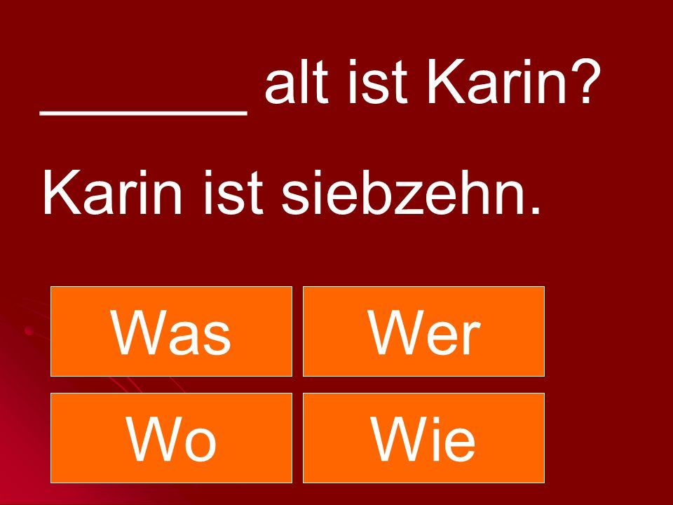 ______ alt ist Karin Karin ist siebzehn. Was Wer Wo Wie