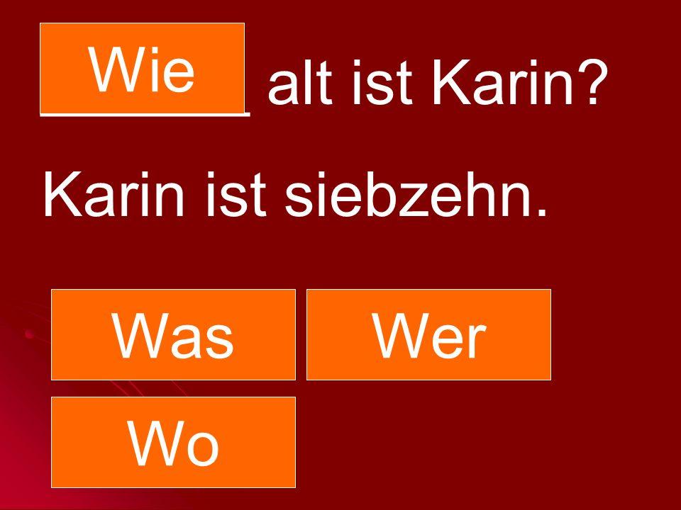 Wie ______ alt ist Karin Karin ist siebzehn. Was Wer Wo