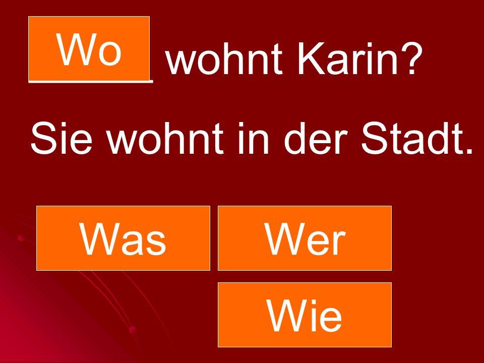 Wo _____ wohnt Karin Sie wohnt in der Stadt. Was Wer Wie