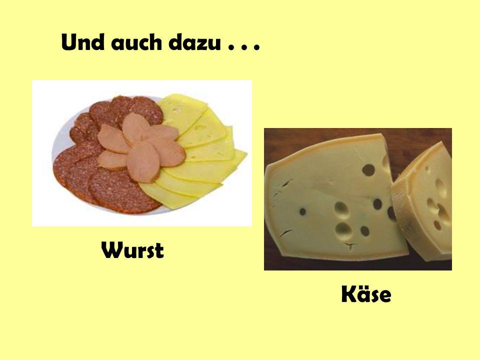 Und auch dazu . . . Wurst Käse