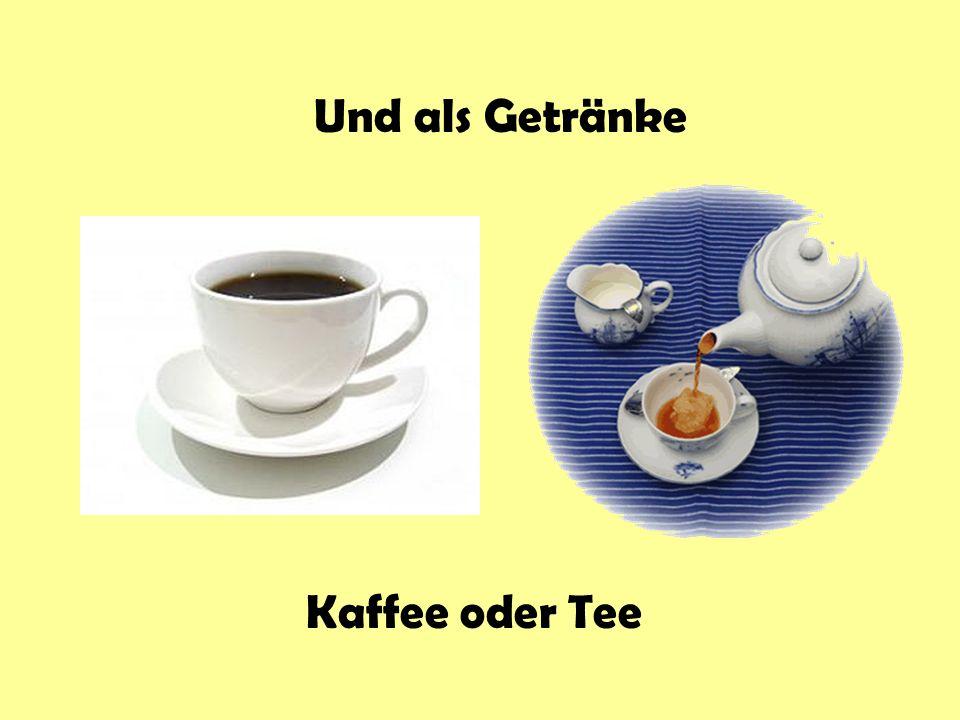 Und als Getränke Kaffee oder Tee