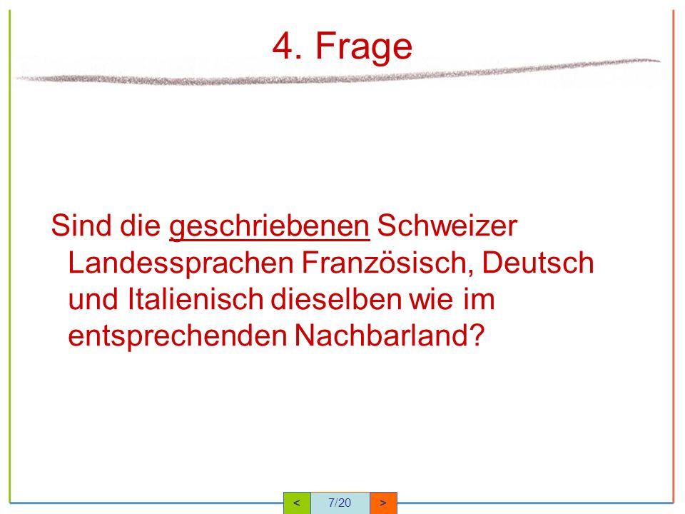 4. Frage Sind die geschriebenen Schweizer Landessprachen Französisch, Deutsch und Italienisch dieselben wie im entsprechenden Nachbarland