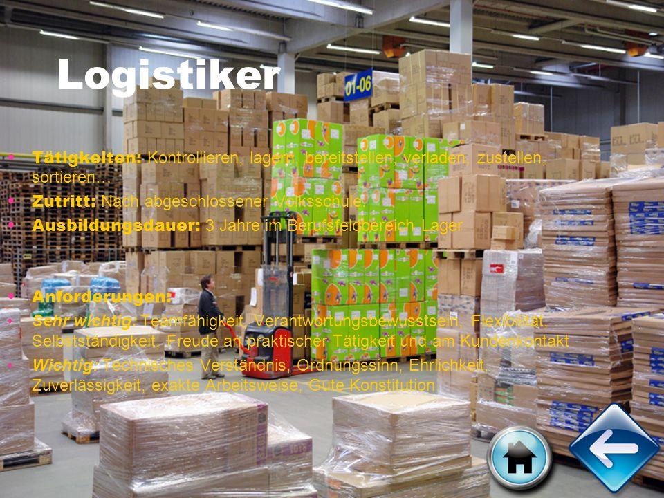 Logistiker Tätigkeiten: Kontrollieren, lagern, bereitstellen, verladen, zustellen, sortieren… Zutritt: Nach abgeschlossener Volksschule.