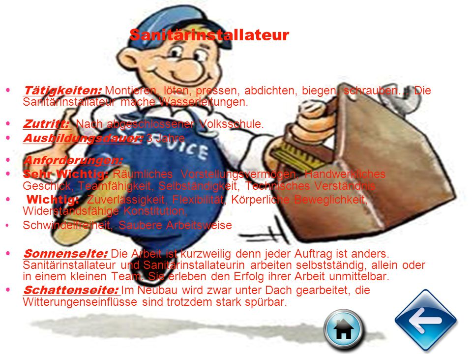 Sanitärinstallateur Tätigkeiten: Montieren, löten, pressen, abdichten, biegen, schrauben… Die Sanitärinstallateur mache Wasserleitungen.