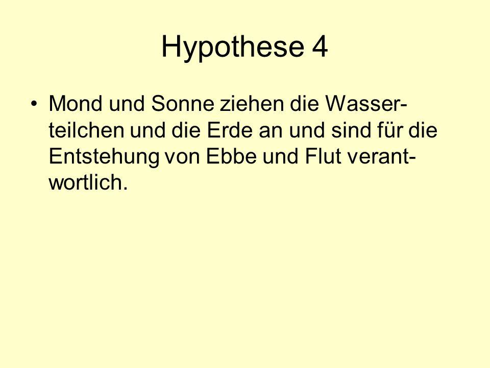 Hypothese 4 Mond und Sonne ziehen die Wasser-teilchen und die Erde an und sind für die Entstehung von Ebbe und Flut verant-wortlich.