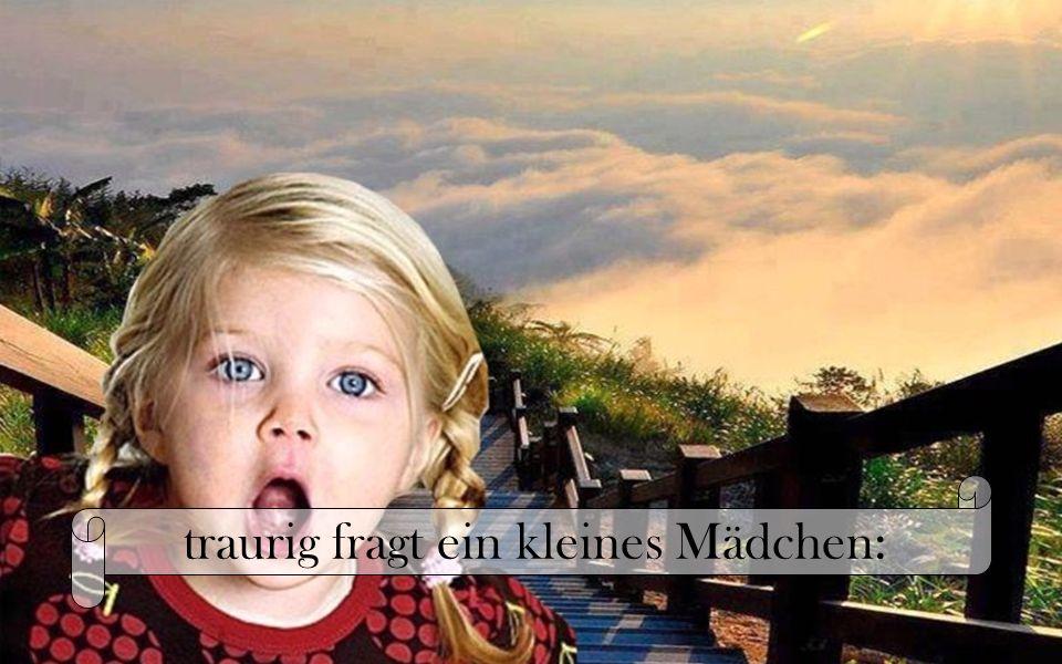 traurig fragt ein kleines Mädchen: