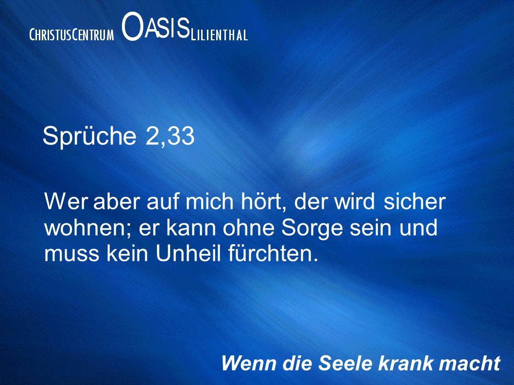 Sprüche 2,33 Wer aber auf mich hört, der wird sicher wohnen; er kann ohne Sorge sein und muss kein Unheil fürchten.