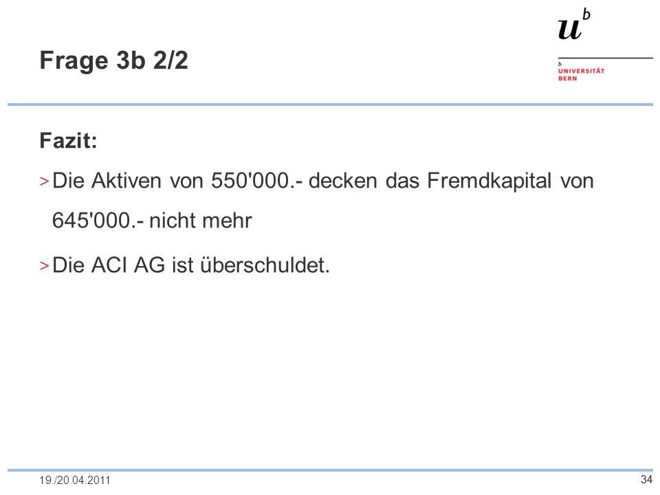 Frage 3b 2/2 Fazit: Die Aktiven von 550 000.- decken das Fremdkapital von 645 000.- nicht mehr. Die ACI AG ist überschuldet.
