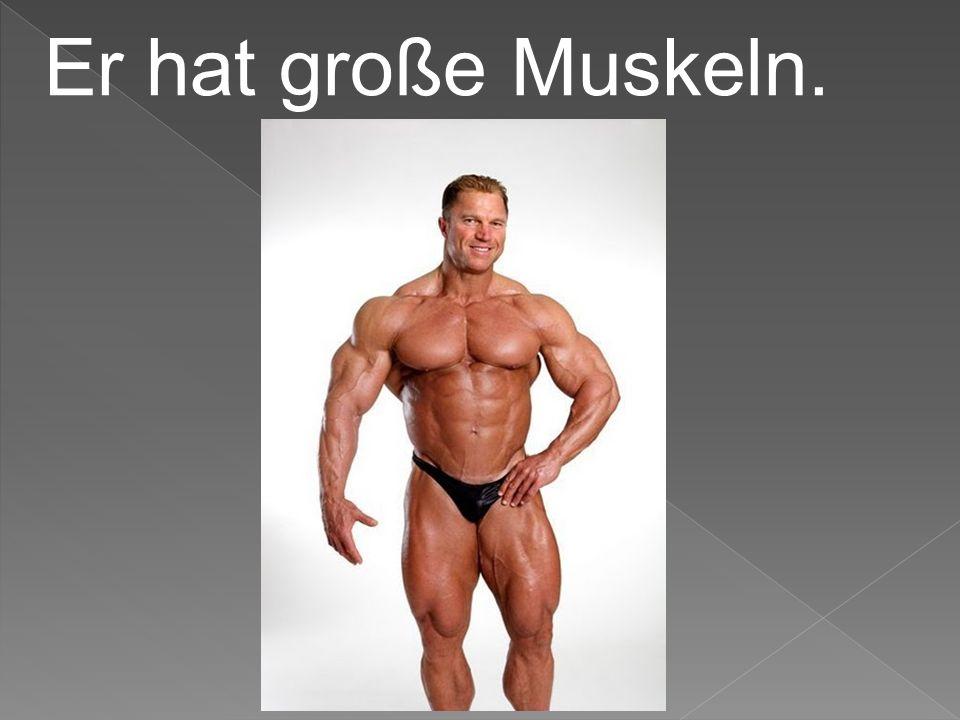 Er hat große Muskeln.