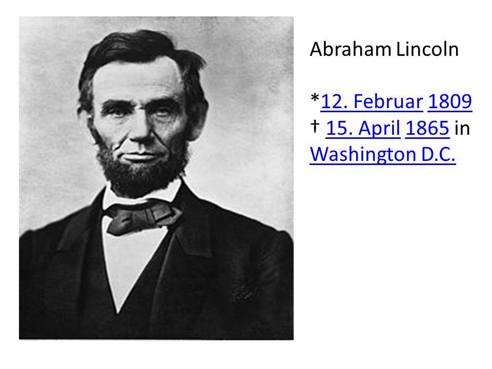 Abraham Lincoln *12. Februar 1809 † 15. April 1865 in Washington D.C.
