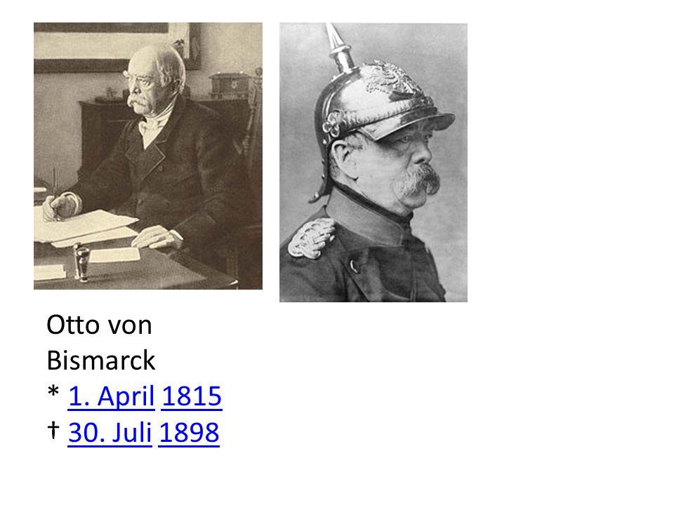 Otto von Bismarck * 1. April 1815 † 30. Juli 1898