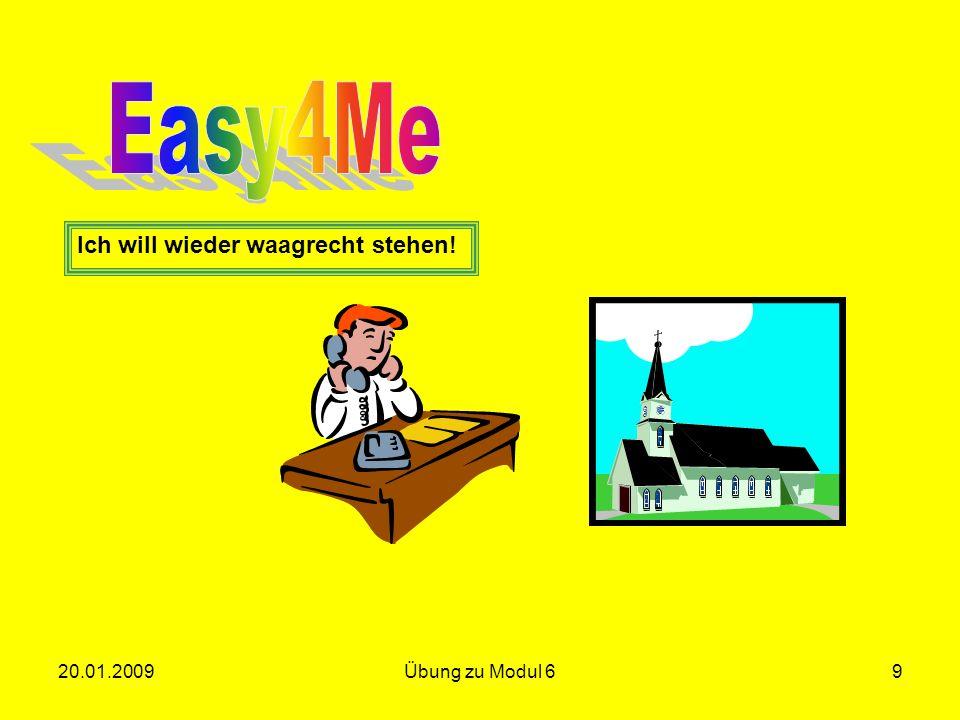 Easy4Me Ich will wieder waagrecht stehen! 20.01.2009 Übung zu Modul 6